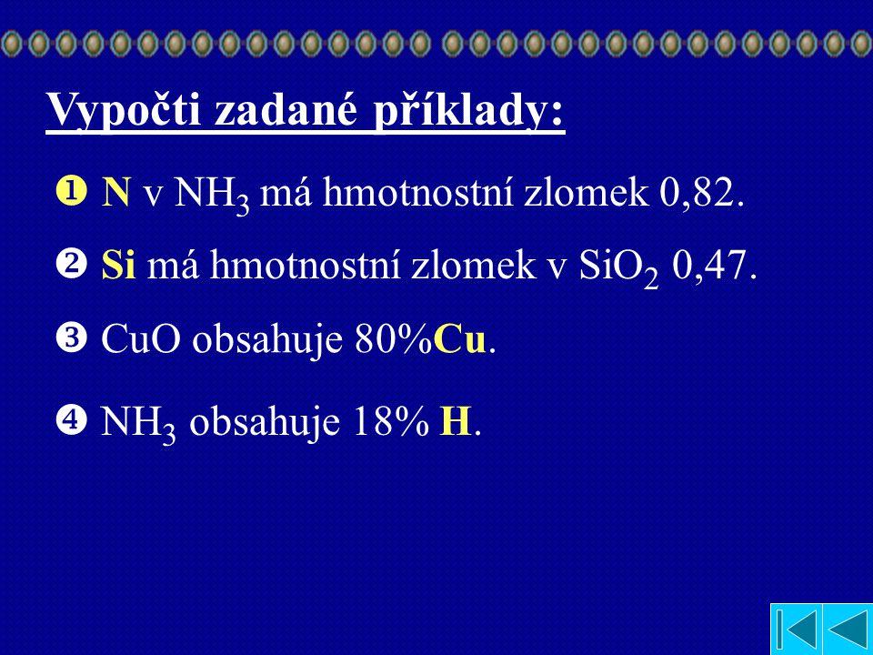 Vypočti zadané příklady:  Jaký hmotnostní zlomek má dusík v NH 3 ?  Jaký hmotnostní zlomek má křemík v SiO 2 ?  Kolik % Cu je obsaženo v CuO?  Kol