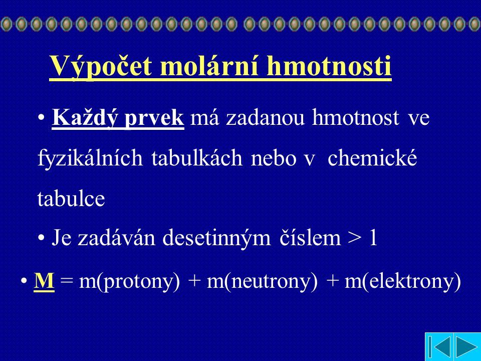 Výpočet molární hmotnosti Každý prvek má zadanou hmotnost ve fyzikálních tabulkách nebo v chemické tabulce Je zadáván desetinným číslem > 1 M = m(protony) + m(neutrony) + m(elektrony)