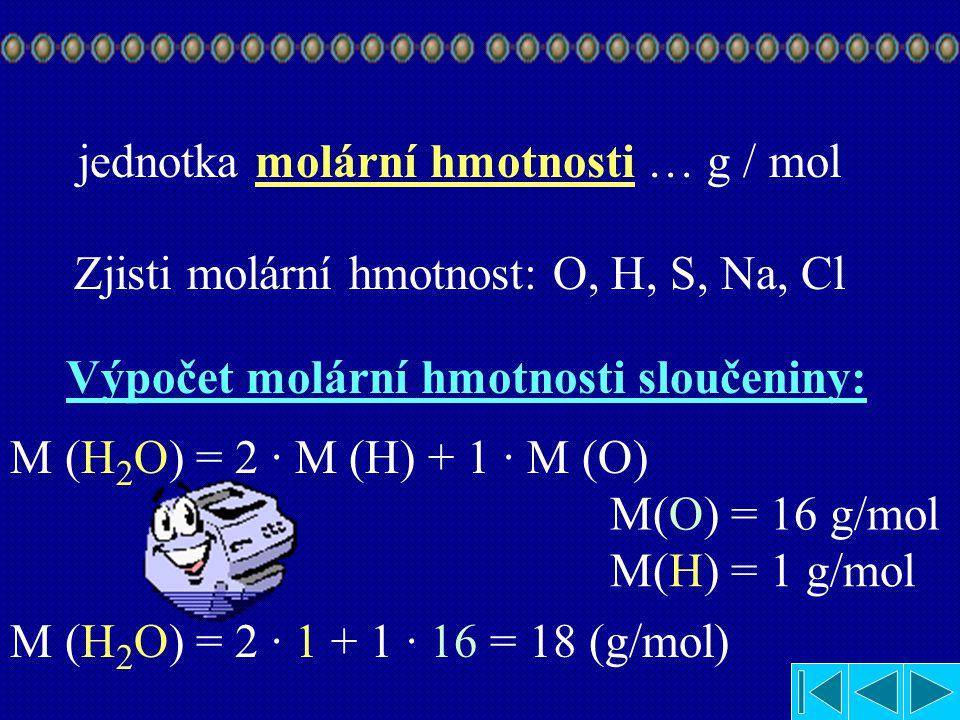 jednotka molární hmotnosti … g / mol Zjisti molární hmotnost: O, H, S, Na, Cl Výpočet molární hmotnosti sloučeniny: M (H 2 O) = 2 · M (H) + 1 · M (O) M(H) = M(O) = 1 g/mol 16 g/mol M (H 2 O) = 2 · 1 + 1 · 16 = 18 (g/mol)