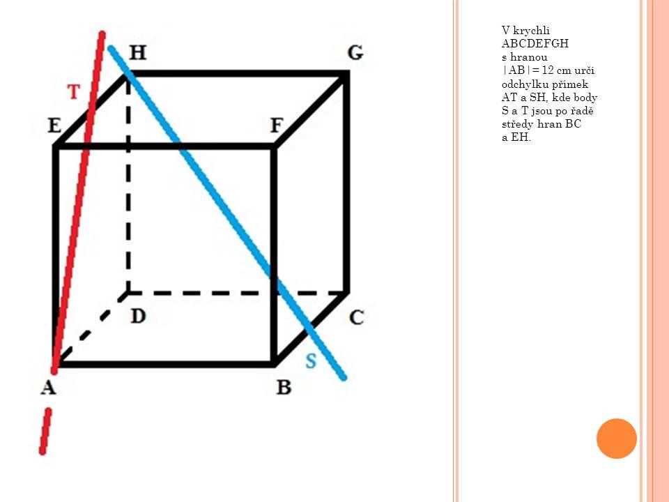 V krychli ABCDEFGH s hranou |AB|= 12 cm urči odchylku přímek AT a SH, kde body S a T jsou po řadě středy hran BC a EH.