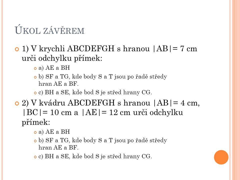 Ú KOL ZÁVĚREM 1) V krychli ABCDEFGH s hranou |AB|= 7 cm urči odchylku přímek: a) AE a BH b) SF a TG, kde body S a T jsou po řadě středy hran AE a BF.