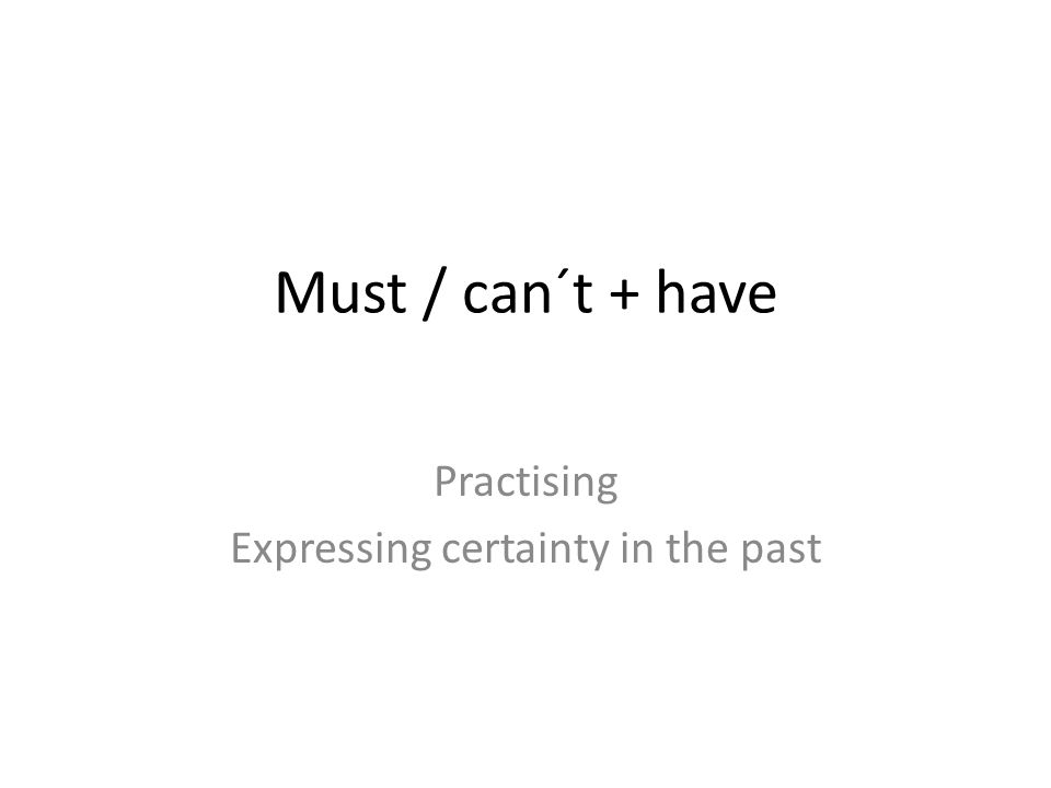 Must / can´t + have Practising Expressing certainty in the past