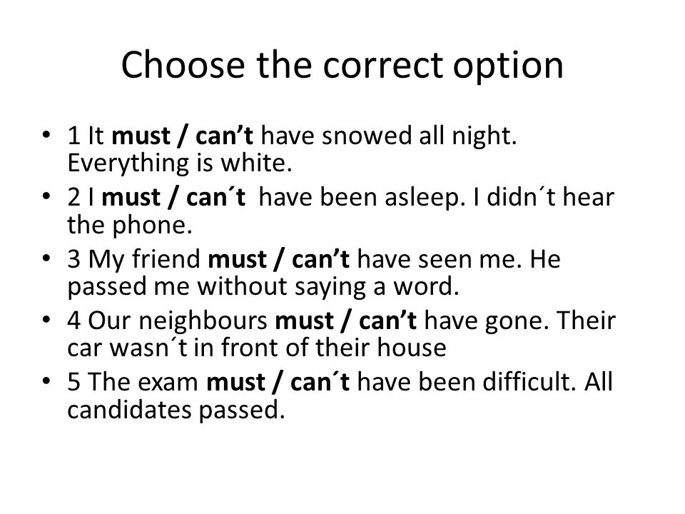 Choose the correct option 1 It must / can't have snowed all night. Everything is white. 2 I must / can´t have been asleep. I didn´t hear the phone. 3