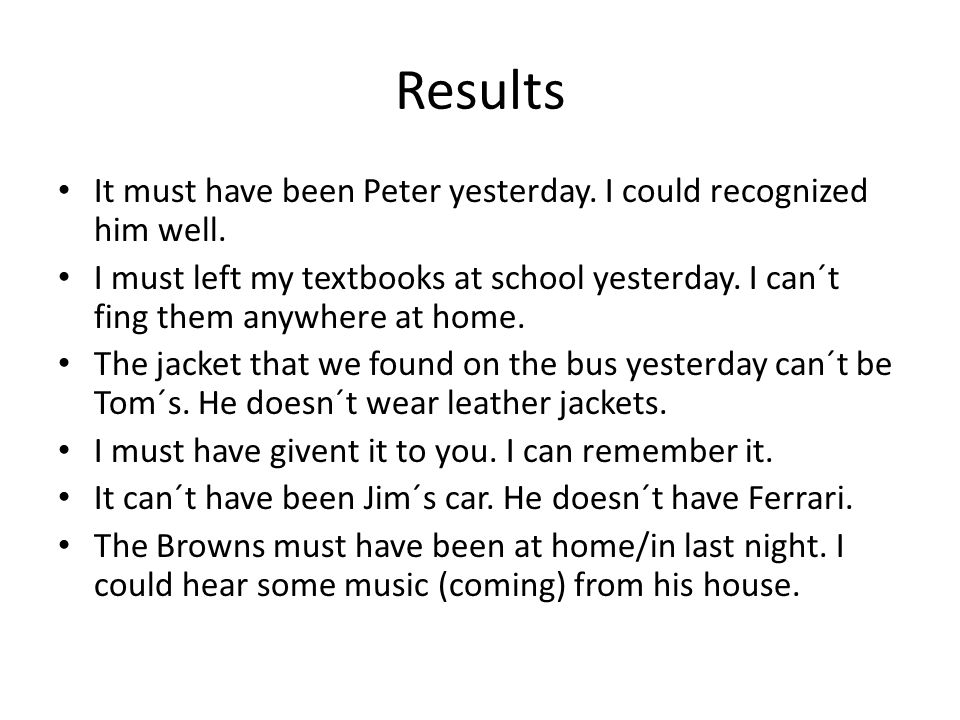 Results It must have been Peter yesterday. I could recognized him well. I must left my textbooks at school yesterday. I can´t fing them anywhere at ho