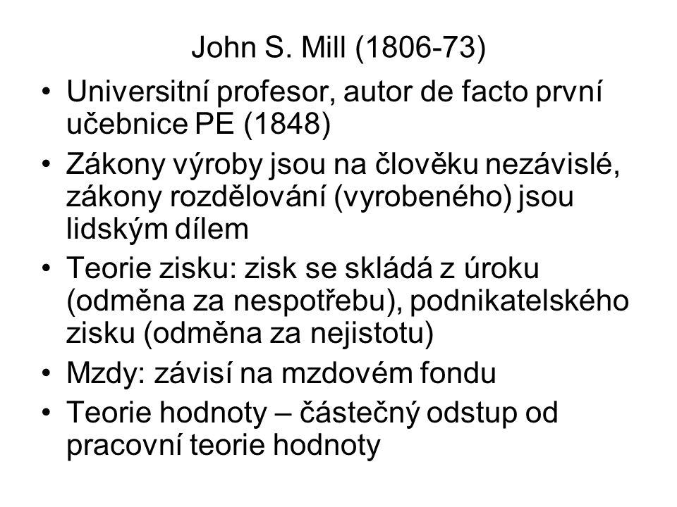 John S. Mill (1806-73) Universitní profesor, autor de facto první učebnice PE (1848) Zákony výroby jsou na člověku nezávislé, zákony rozdělování (vyro