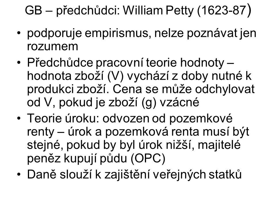 GB – předchůdci: William Petty (1623-87 ) podporuje empirismus, nelze poznávat jen rozumem Předchůdce pracovní teorie hodnoty – hodnota zboží (V) vych