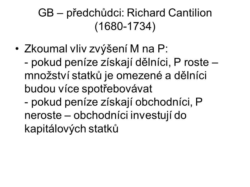 GB – předchůdci: Richard Cantilion (1680-1734) Zkoumal vliv zvýšení M na P: - pokud peníze získají dělníci, P roste – množství statků je omezené a děl