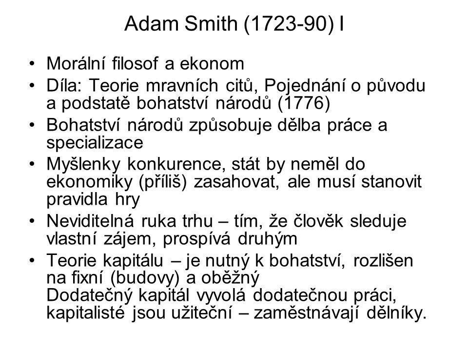 Adam Smith (1723-90) I Morální filosof a ekonom Díla: Teorie mravních citů, Pojednání o původu a podstatě bohatství národů (1776) Bohatství národů způ