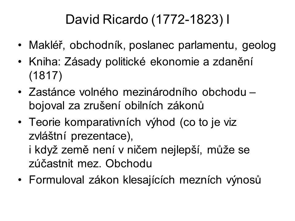 David Ricardo (1772-1823) I Makléř, obchodník, poslanec parlamentu, geolog Kniha: Zásady politické ekonomie a zdanění (1817) Zastánce volného mezináro