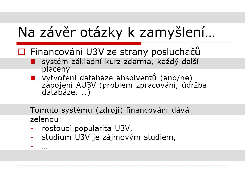 Na závěr otázky k zamyšlení…  Financování U3V ze strany posluchačů systém základní kurz zdarma, každý další placený vytvoření databáze absolventů (ano/ne) – zapojení AU3V (problém zpracování, údržba databáze,..) Tomuto systému (zdroji) financování dává zelenou: -rostoucí popularita U3V, -studium U3V je zájmovým studiem, -…