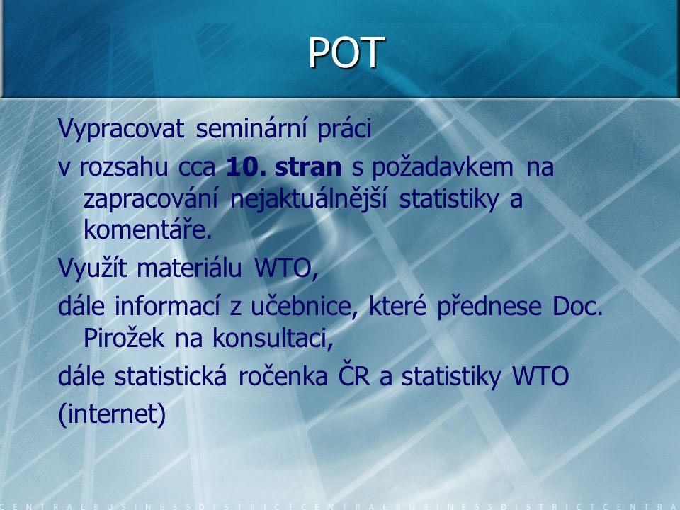 POT Vypracovat seminární práci v rozsahu cca 10. stran s požadavkem na zapracování nejaktuálnější statistiky a komentáře. Využít materiálu WTO, dále i