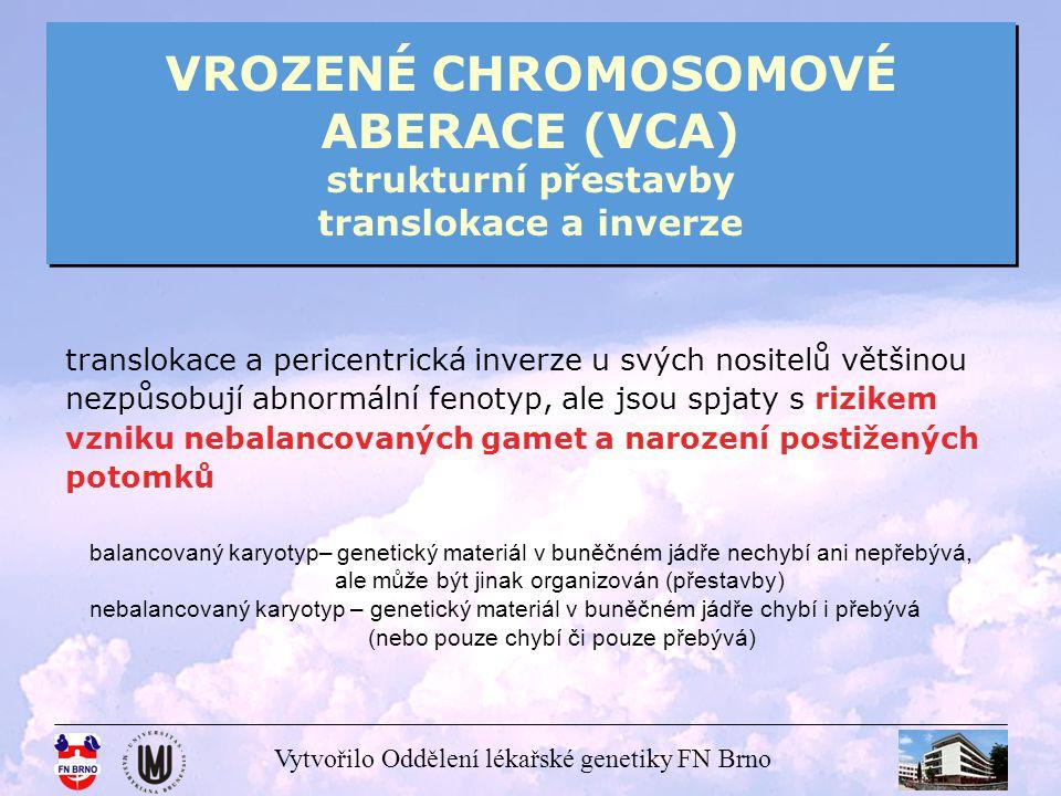 Vytvořilo Oddělení lékařské genetiky FN Brno VROZENÉ CHROMOSOMOVÉ ABERACE (VCA) strukturní přestavby translokace a inverze schemata vzniku gamet s balancovanou a nebalancovanou chromosomovou sestavou u nosičů balancovaných přestaveb – reciproké translokace a inverze