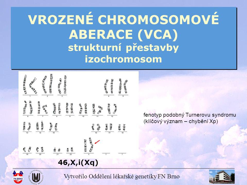 Vytvořilo Oddělení lékařské genetiky FN Brno VROZENÉ CHROMOSOMOVÉ ABERACE (VCA) strukturní přestavby izochromosom 46,X,i(Xq) fenotyp podobný Turnerovu