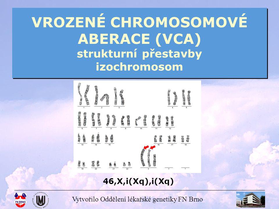 Vytvořilo Oddělení lékařské genetiky FN Brno VROZENÉ CHROMOSOMOVÉ ABERACE (VCA) strukturní přestavby izochromosom 46,X,i(Xq),i(Xq)