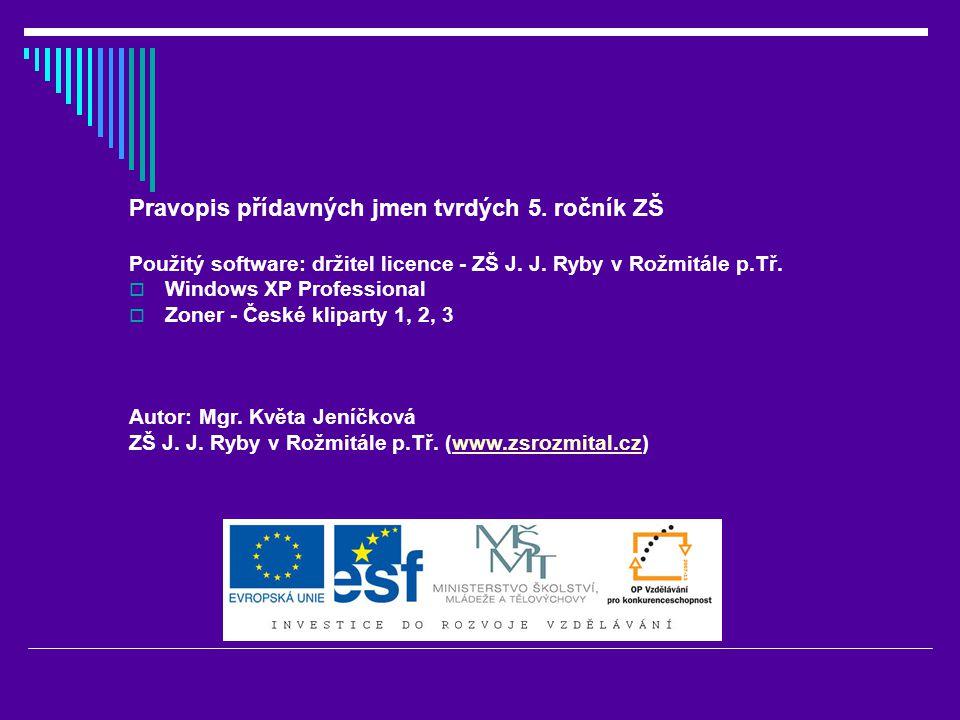 Pravopis přídavných jmen tvrdých 5. ročník ZŠ Použitý software: držitel licence - ZŠ J. J. Ryby v Rožmitále p.Tř.  Windows XP Professional  Zoner -
