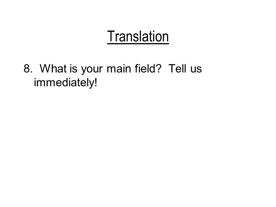 Translation 8. What is your main field? Tell us immediately!