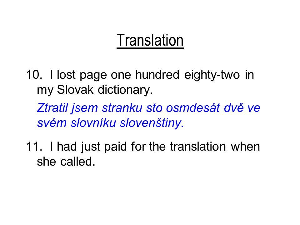 Translation 10. I lost page one hundred eighty-two in my Slovak dictionary. Ztratil jsem stranku sto osmdesát dvě ve svém slovníku slovenštiny. 11. I
