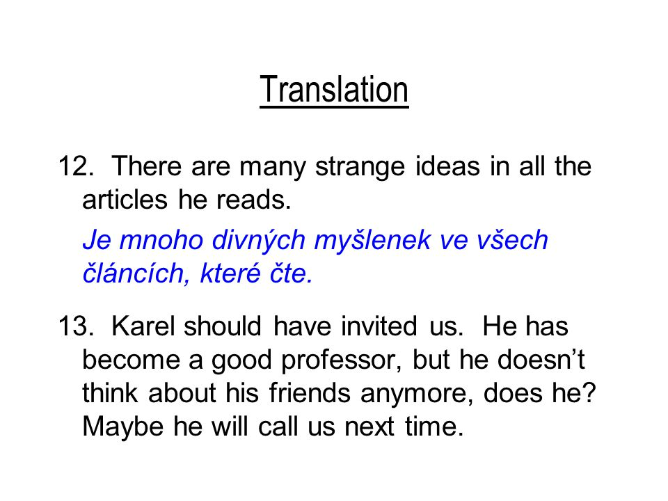 Translation 12. There are many strange ideas in all the articles he reads. Je mnoho divných myšlenek ve všech článcích, které čte. 13. Karel should ha