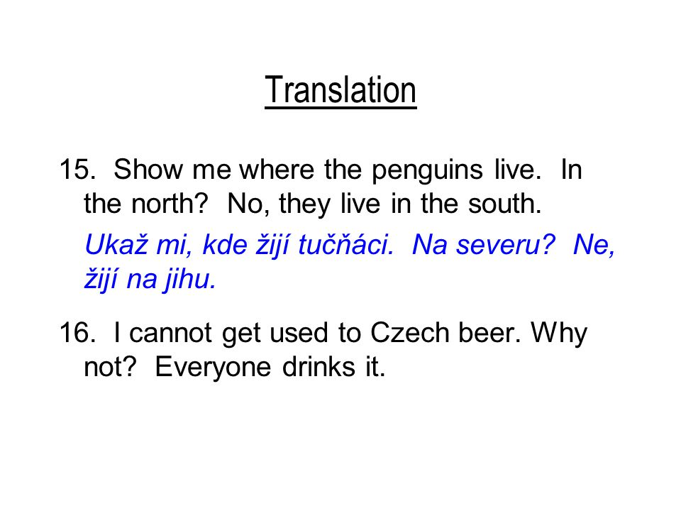 Translation 15. Show me where the penguins live. In the north? No, they live in the south. Ukaž mi, kde žijí tučňáci. Na severu? Ne, žijí na jihu. 16.