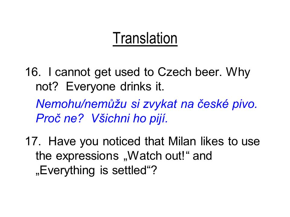 Translation 16.I cannot get used to Czech beer. Why not.