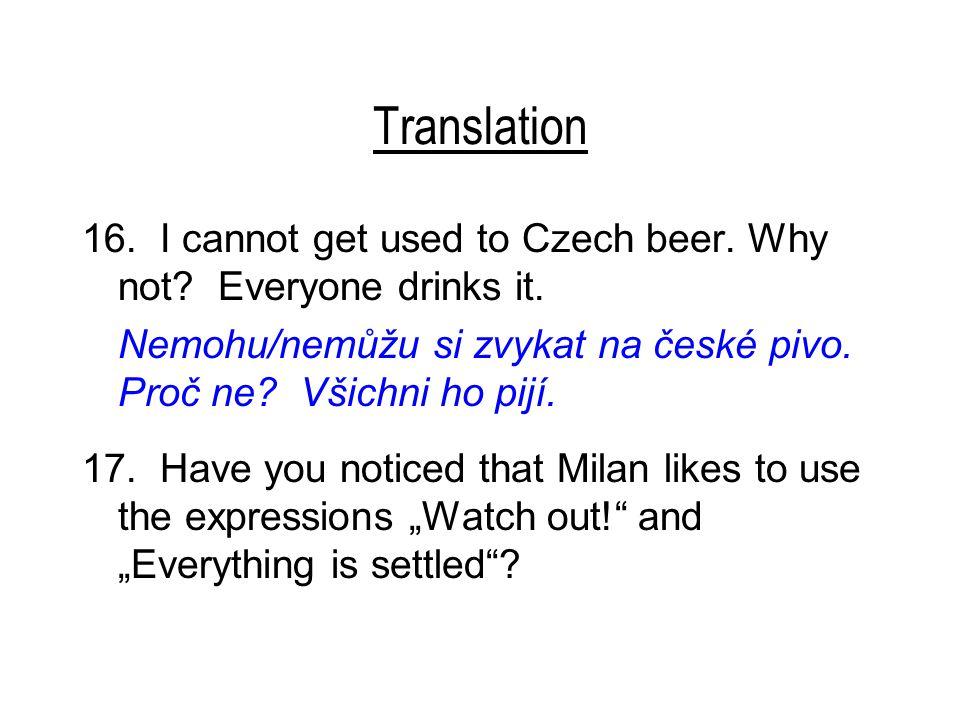 Translation 16. I cannot get used to Czech beer. Why not? Everyone drinks it. Nemohu/nemůžu si zvykat na české pivo. Proč ne? Všichni ho pijí. 17. Hav