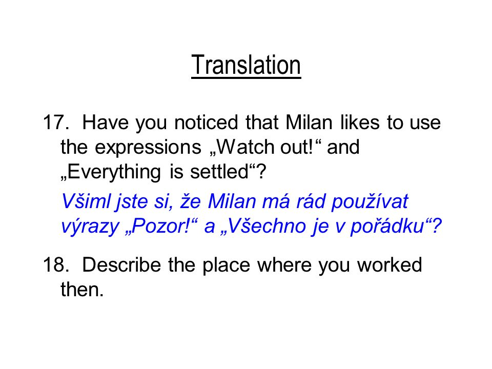 "Translation 17. Have you noticed that Milan likes to use the expressions ""Watch out!"" and ""Everything is settled""? Všiml jste si, že Milan má rád použ"