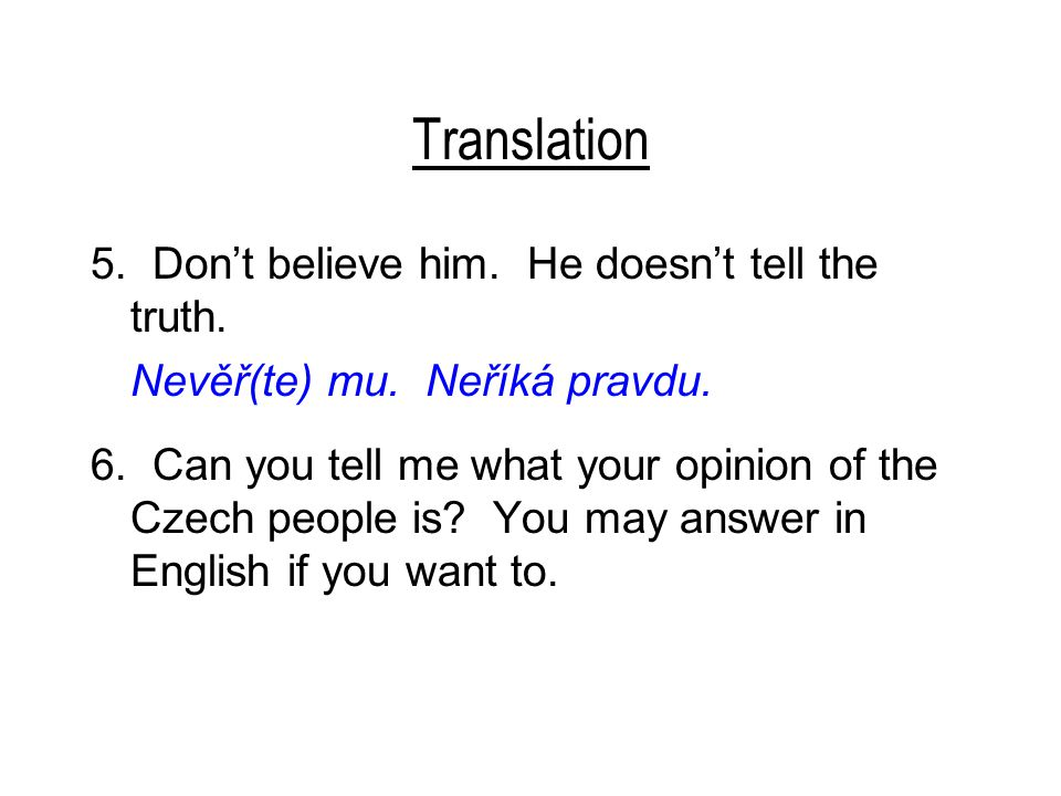 Translation 5. Don't believe him. He doesn't tell the truth. Nevěř(te) mu. Neříká pravdu. 6. Can you tell me what your opinion of the Czech people is?