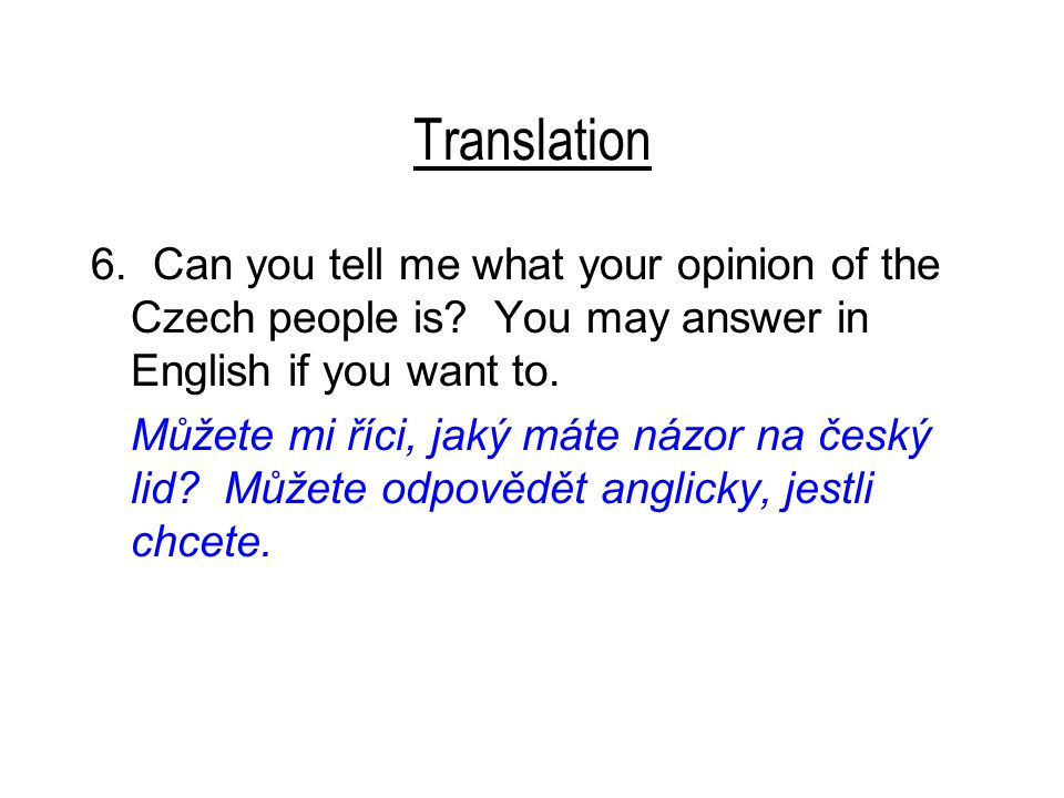 Translation 6. Can you tell me what your opinion of the Czech people is? You may answer in English if you want to. Můžete mi říci, jaký máte názor na