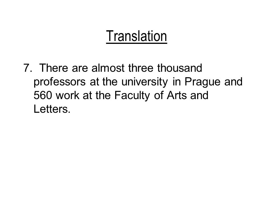Translation 7. There are almost three thousand professors at the university in Prague and 560 work at the Faculty of Arts and Letters.