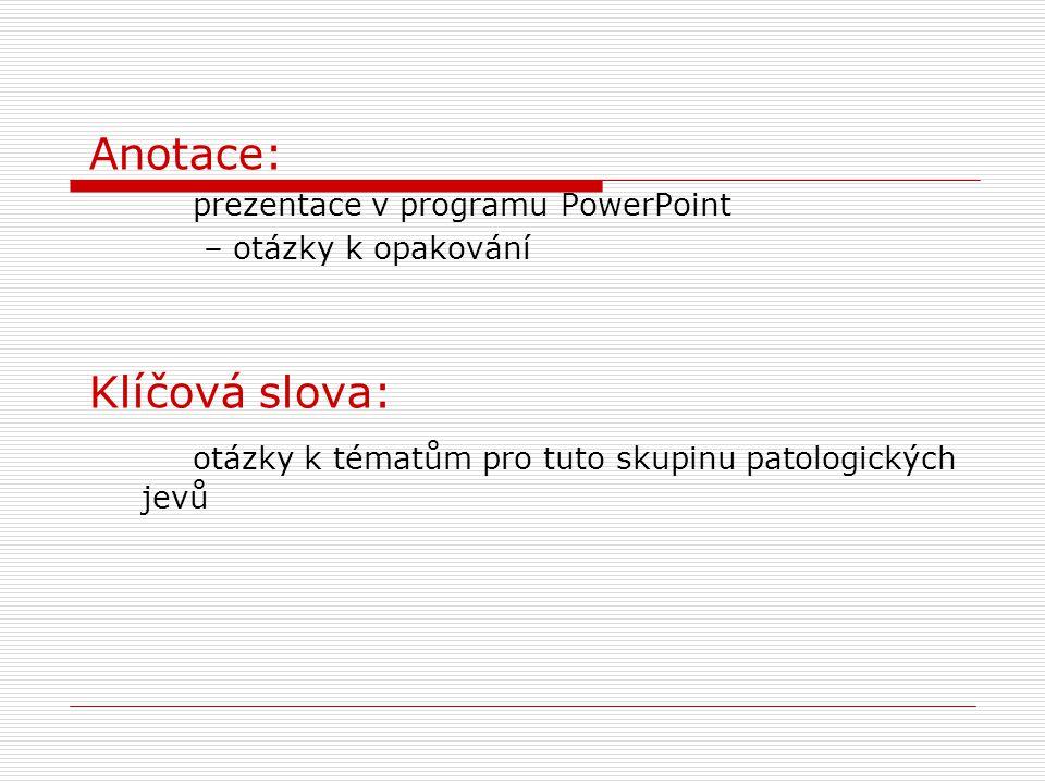 Anotace: prezentace v programu PowerPoint – otázky k opakování Klíčová slova: otázky k tématům pro tuto skupinu patologických jevů