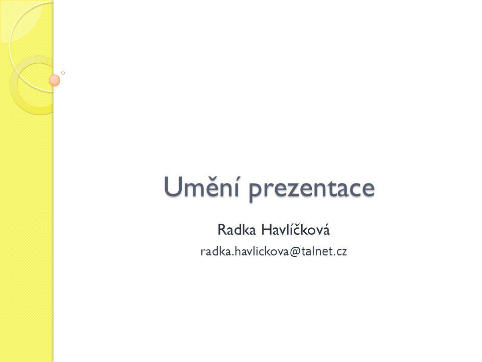 Umění prezentace Radka Havlíčková radka.havlickova @talnet.cz