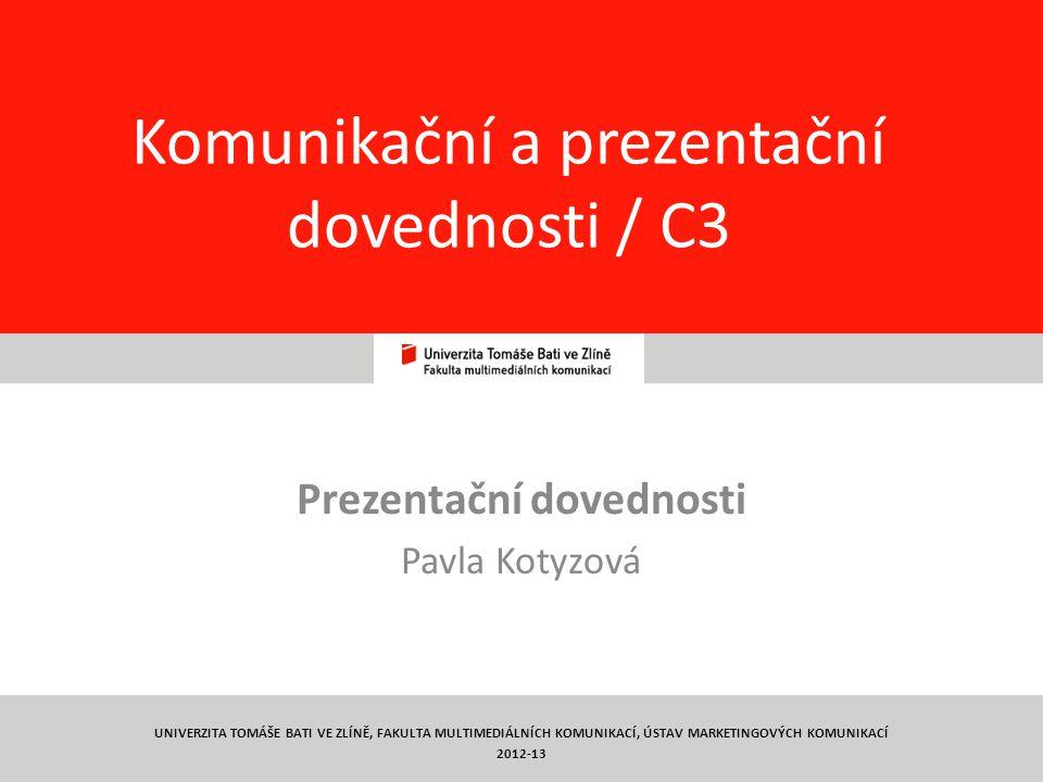 1 Komunikační a prezentační dovednosti / C3 Prezentační dovednosti Pavla Kotyzová UNIVERZITA TOMÁŠE BATI VE ZLÍNĚ, FAKULTA MULTIMEDIÁLNÍCH KOMUNIKACÍ, ÚSTAV MARKETINGOVÝCH KOMUNIKACÍ 2012-13