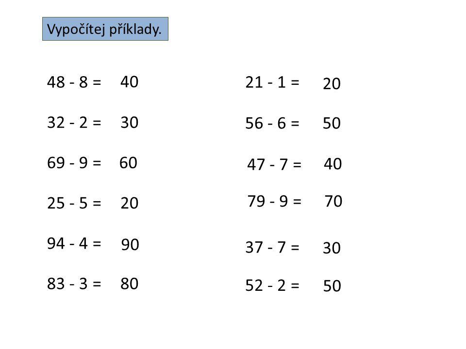 Vypočítej příklady. 48 - 8 = 40 32 - 2 =30 69 - 9 =60 25 - 5 =20 94 - 4 = 90 83 - 3 =80 21 - 1 = 20 56 - 6 =50 47 - 7 = 40 79 - 9 =70 37 - 7 = 30 52 -