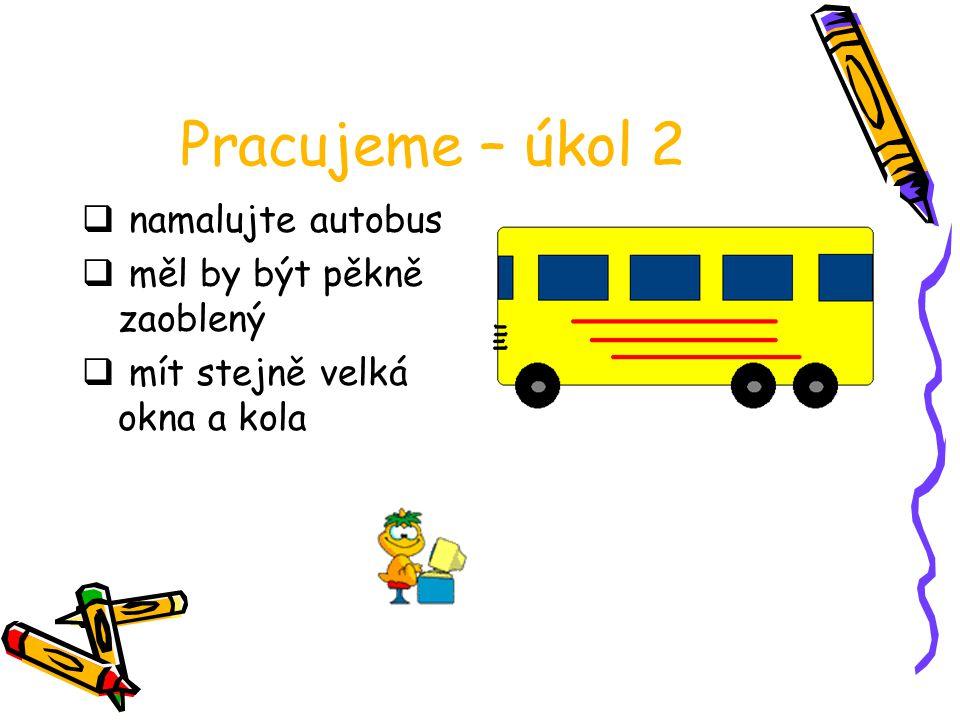 Pracujeme – úkol 2  namalujte autobus  měl by být pěkně zaoblený  mít stejně velká okna a kola