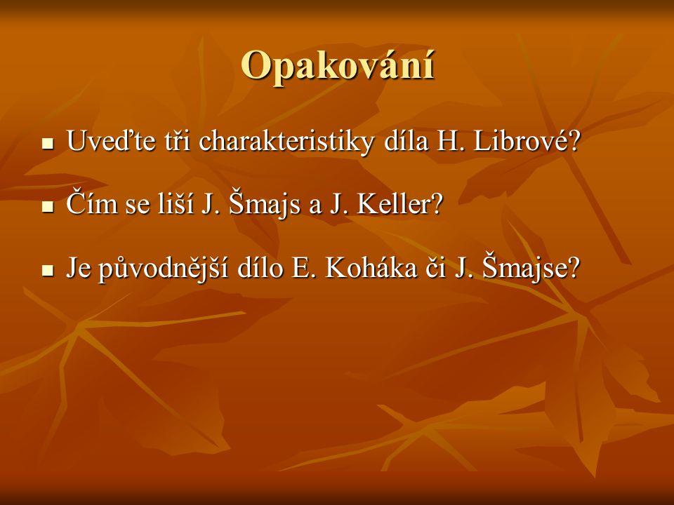 Opakování Uveďte tři charakteristiky díla H. Librové? Uveďte tři charakteristiky díla H. Librové? Čím se liší J. Šmajs a J. Keller? Čím se liší J. Šma