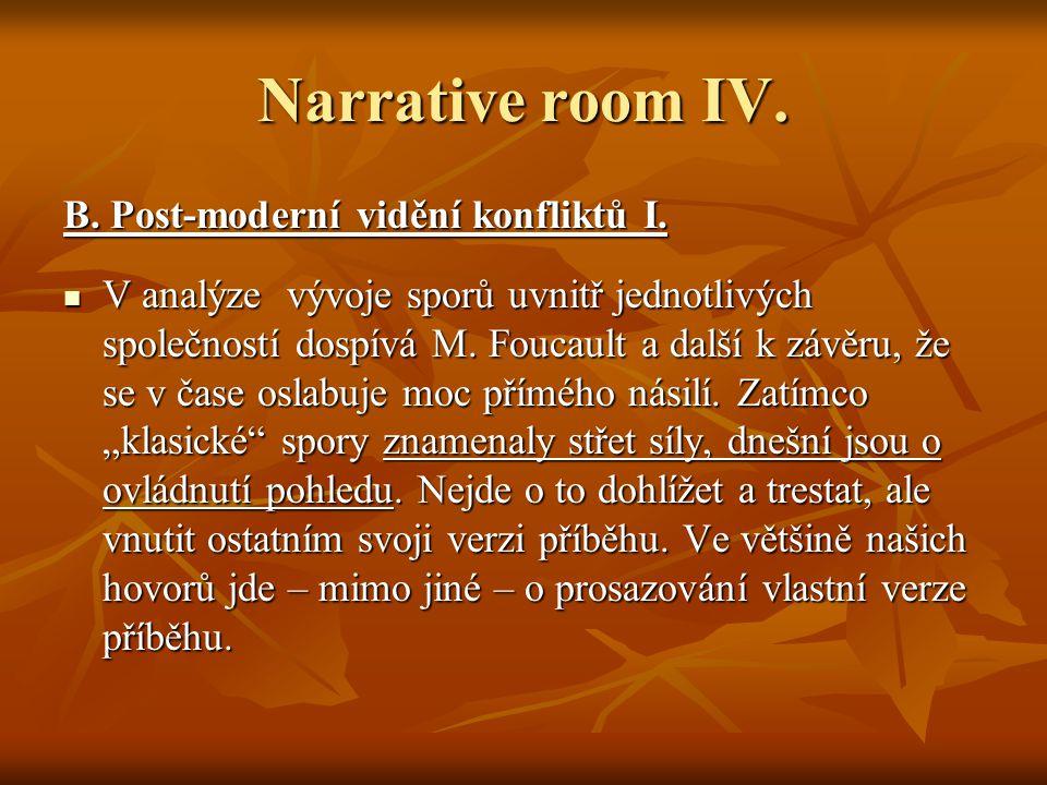 Narrative room IV. B. Post-moderní vidění konfliktů I. V analýze vývoje sporů uvnitř jednotlivých společností dospívá M. Foucault a další k závěru, že