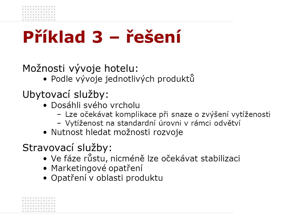 Příklad 3 – řešení Možnosti vývoje hotelu: Podle vývoje jednotlivých produktů Ubytovací služby: Dosáhli svého vrcholu –Lze očekávat komplikace při sna