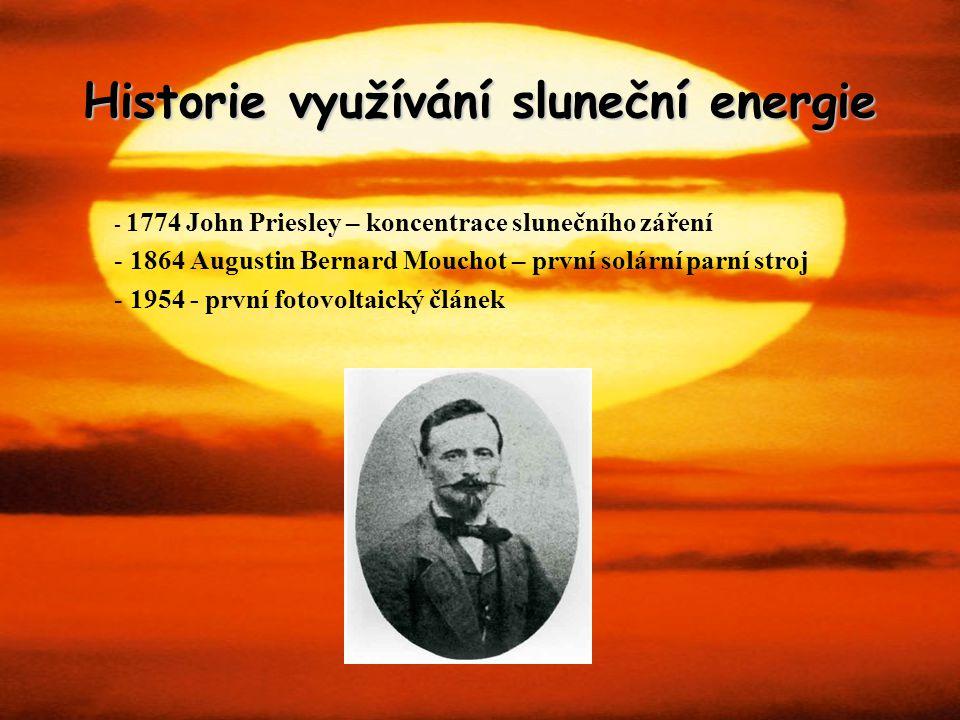 Historie využívání sluneční energie - 1774 John Priesley – koncentrace slunečního záření - 1864 Augustin Bernard Mouchot – první solární parní stroj -
