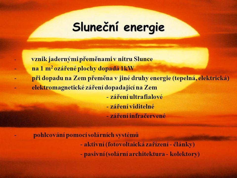 Sluneční energie - vznik jadernými přeměnami v nitru Slunce - na 1 m 2 ozářené plochy dopadá 1kW - při dopadu na Zem přeměna v jiné druhy energie (tep