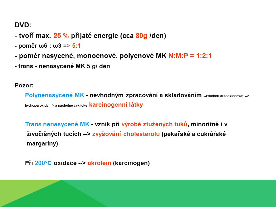 DVD: - tvoří max. 25 % přijaté energie (cca 80g /den) - poměr ω6 : ω3 => 5:1 - poměr nasycené, monoenové, polyenové MK N:M:P = 1:2:1 - trans - nenasyc