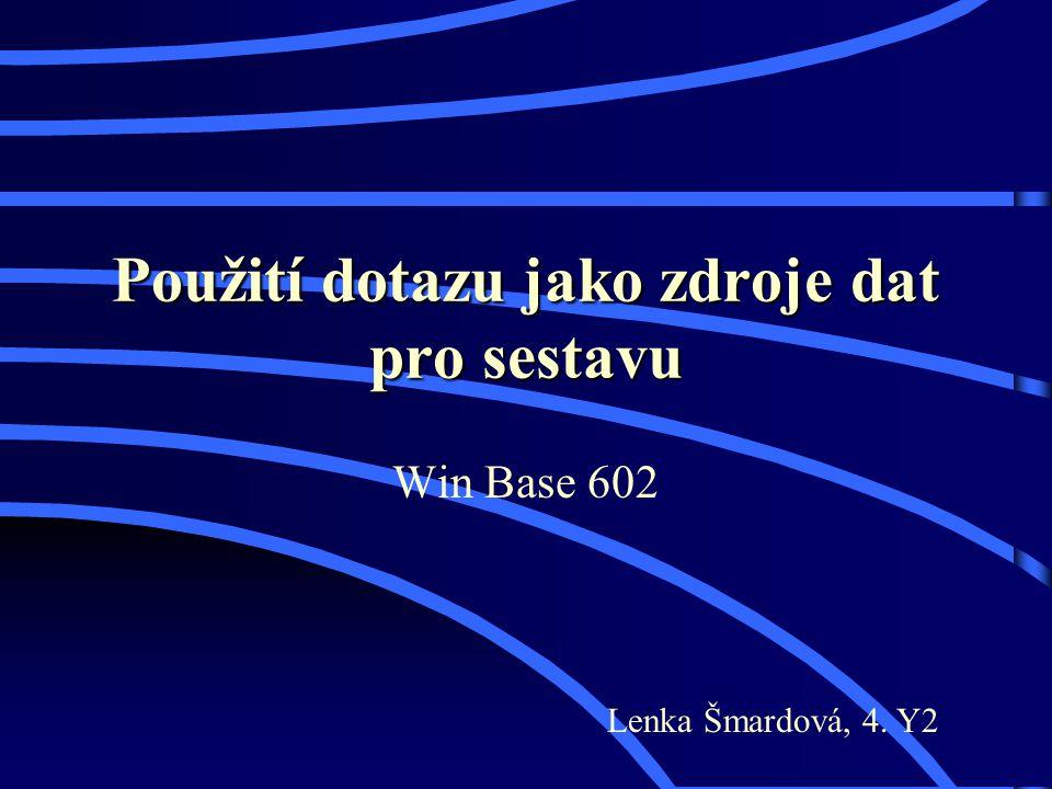 Použití dotazu jako zdroje dat pro sestavu Win Base 602 Lenka Šmardová, 4. Y2