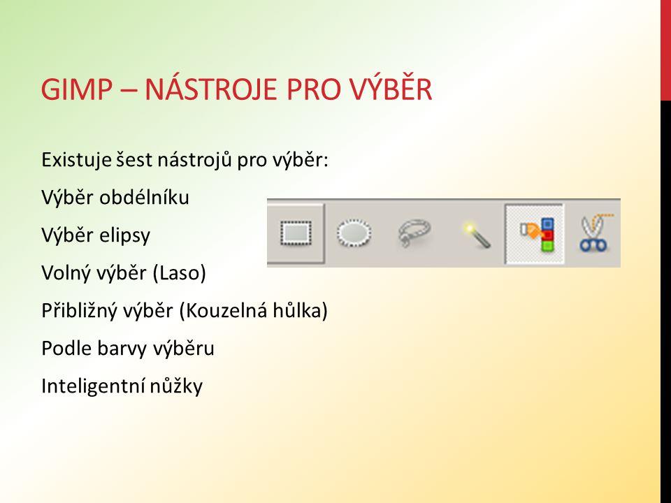 GIMP – NÁSTROJE PRO VÝBĚR Existuje šest nástrojů pro výběr: Výběr obdélníku Výběr elipsy Volný výběr (Laso) Přibližný výběr (Kouzelná hůlka) Podle barvy výběru Inteligentní nůžky