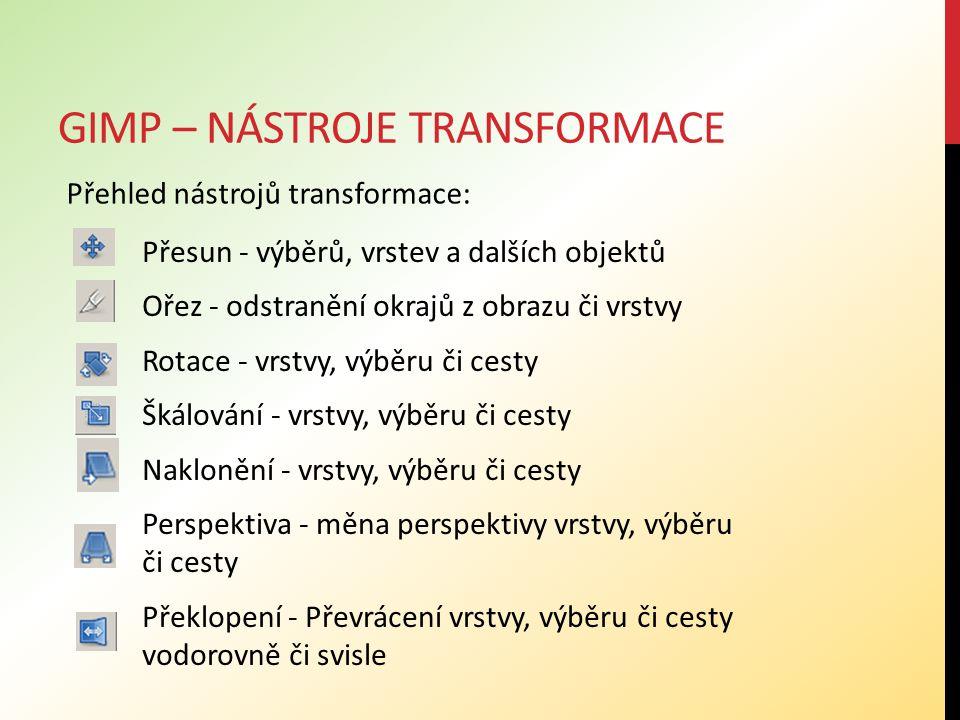 GIMP – NÁSTROJE TRANSFORMACE Přehled nástrojů transformace: Přesun - výběrů, vrstev a dalších objektů Ořez - odstranění okrajů z obrazu či vrstvy Rotace - vrstvy, výběru či cesty Škálování - vrstvy, výběru či cesty Naklonění - vrstvy, výběru či cesty Perspektiva - měna perspektivy vrstvy, výběru či cesty Překlopení - Převrácení vrstvy, výběru či cesty vodorovně či svisle