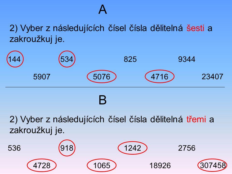 2) Vyber z následujících čísel čísla dělitelná šesti a zakroužkuj je. 2) Vyber z následujících čísel čísla dělitelná třemi a zakroužkuj je. A B 144534