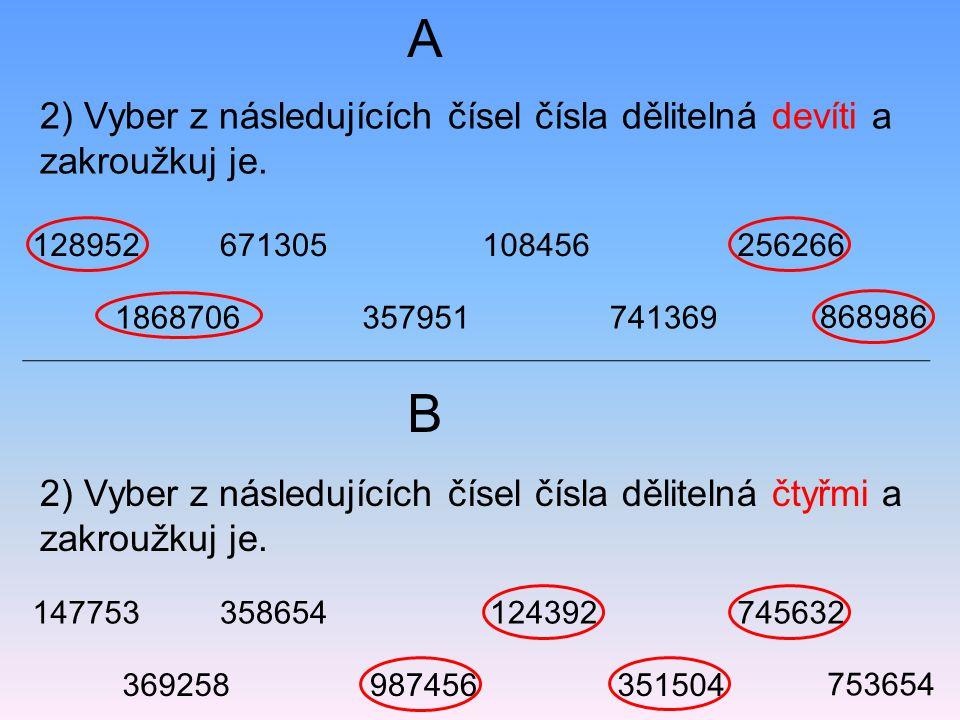 2) Vyber z následujících čísel čísla dělitelná devíti a zakroužkuj je. 2) Vyber z následujících čísel čísla dělitelná čtyřmi a zakroužkuj je. A B 1289