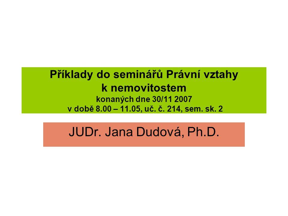 Příklady do seminářů Právní vztahy k nemovitostem konaných dne 30/11 2007 v době 8.00 – 11.05, uč. č. 214, sem. sk. 2 JUDr. Jana Dudová, Ph.D.