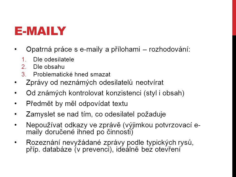 E-MAILY Opatrná práce s e-maily a přílohami – rozhodování: 1.Dle odesilatele 2.Dle obsahu 3.Problematické hned smazat Zprávy od neznámých odesilatelů neotvírat Od známých kontrolovat konzistenci (styl i obsah) Předmět by měl odpovídat textu Zamyslet se nad tím, co odesilatel požaduje Nepoužívat odkazy ve zprávě (výjimkou potvrzovací e- maily doručené ihned po činnosti) Rozeznání nevyžádané zprávy podle typických rysů, příp.