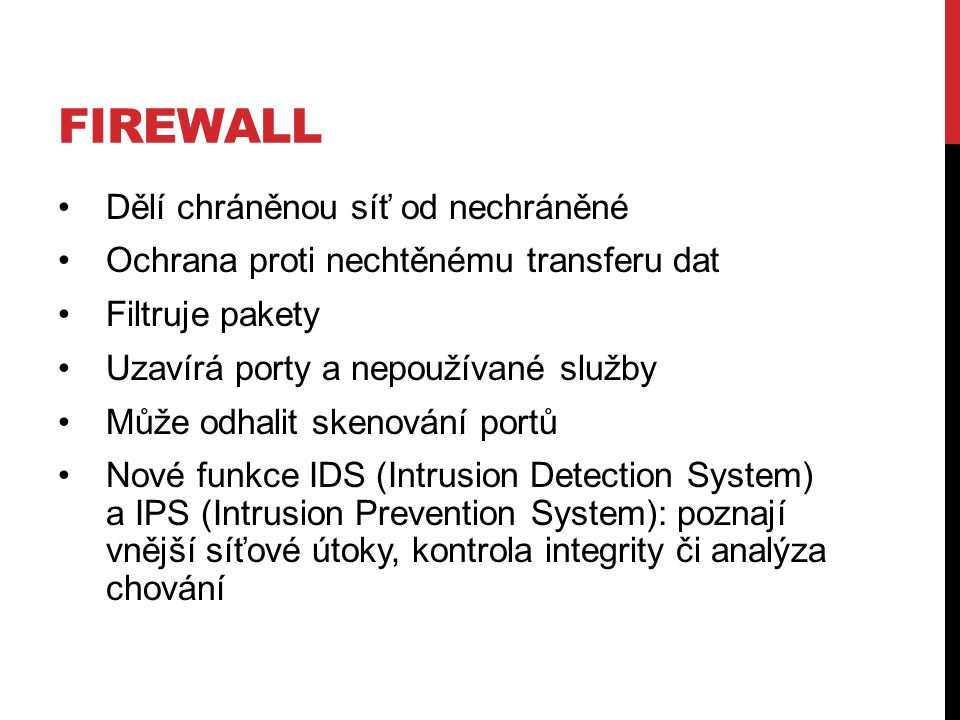 FIREWALL Dělí chráněnou síť od nechráněné Ochrana proti nechtěnému transferu dat Filtruje pakety Uzavírá porty a nepoužívané služby Může odhalit skenování portů Nové funkce IDS (Intrusion Detection System) a IPS (Intrusion Prevention System): poznají vnější síťové útoky, kontrola integrity či analýza chování
