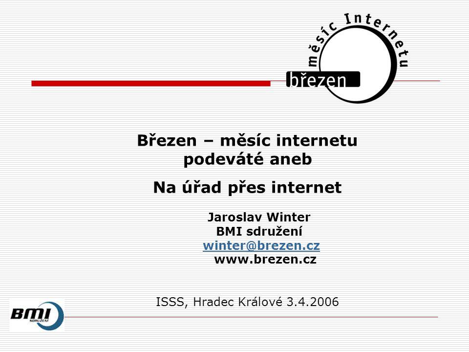 Březen – měsíc internetu podeváté aneb Na úřad přes internet Jaroslav Winter BMI sdružení winter@brezen.cz www.brezen.cz ISSS, Hradec Králové 3.4.2006
