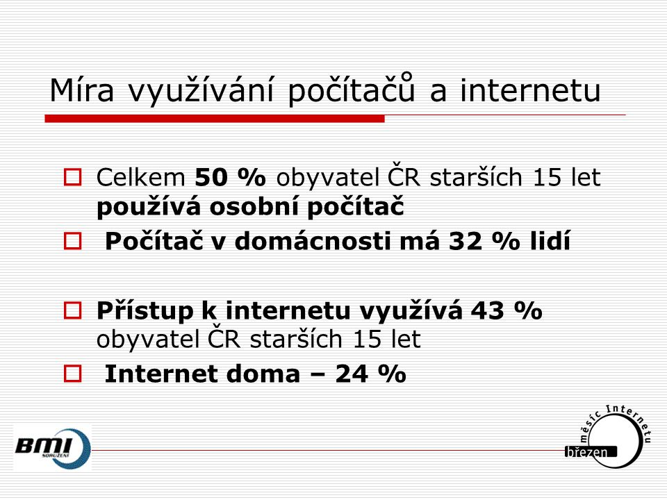 Míra využívání počítačů a internetu  Celkem 50 % obyvatel ČR starších 15 let používá osobní počítač  Počítač v domácnosti má 32 % lidí  Přístup k internetu využívá 43 % obyvatel ČR starších 15 let  Internet doma – 24 %